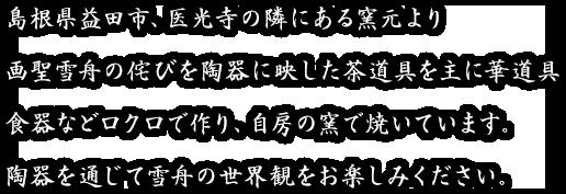島根県益田市、医光寺の隣にある窯元より画聖雪舟の侘びを陶器に映した茶道具を主に華道具食器などロクロで作り、自房の窯で焼いています。陶器を通じて雪舟の世界観をお楽しみください。